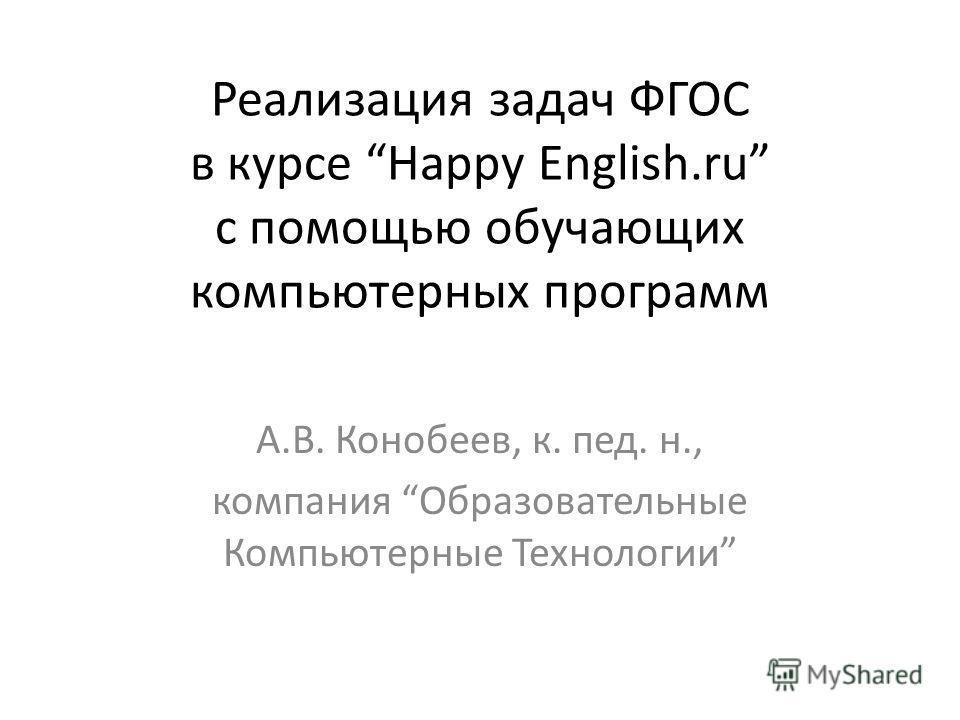 Реализация задач ФГОС в курсе Happy English.ru с помощью обучающих компьютерных программ А.В. Конобеев, к. пед. н., компания Образовательные Компьютерные Технологии
