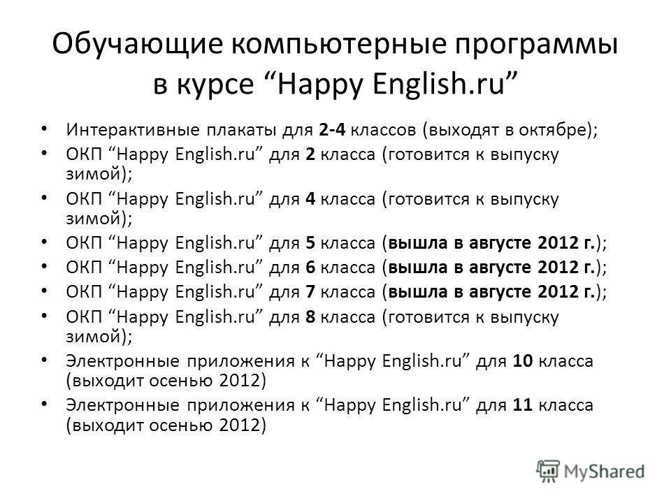 Обучающие компьютерные программы в курсе Happy English.ru Интерактивные плакаты для 2-4 классов (выходят в октябре); ОКП Happy English.ru для 2 класса (готовится к выпуску зимой); ОКП Happy English.ru для 4 класса (готовится к выпуску зимой); ОКП Hap