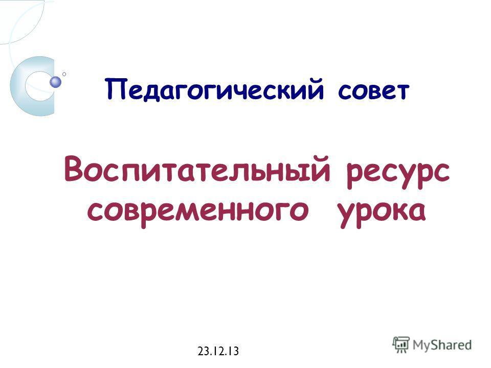 23.12.13 Педагогический совет Воспитательный ресурс современного урока