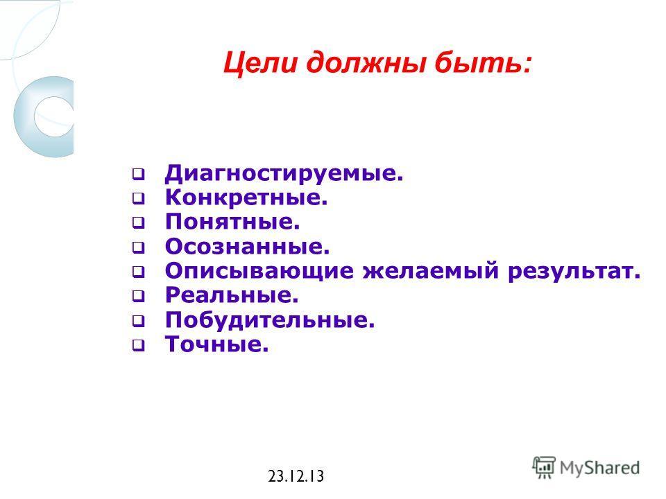 23.12.13 Цели должны быть: Диагностируемые. Конкретные. Понятные. Осознанные. Описывающие желаемый результат. Реальные. Побудительные. Точные.