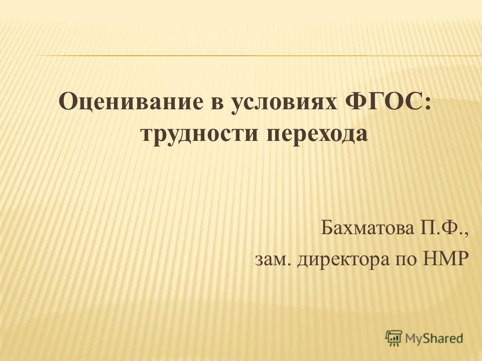 Оценивание в условиях ФГОС: трудности перехода Бахматова П.Ф., зам. директора по НМР