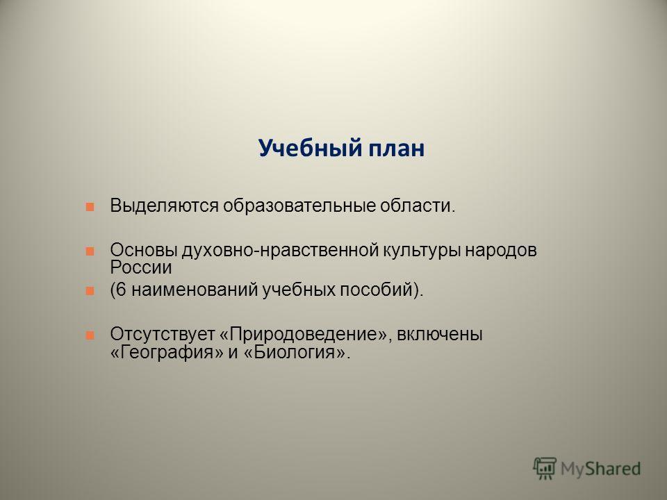 Учебный план Выделяются образовательные области. Основы духовно-нравственной культуры народов России (6 наименований учебных пособий). Отсутствует «Природоведение», включены «География» и «Биология».