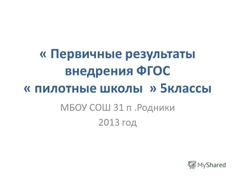 « Первичные результаты внедрения ФГОС « пилотные школы » 5 классы МБОУ СОШ 31 п.Родники 2013 год
