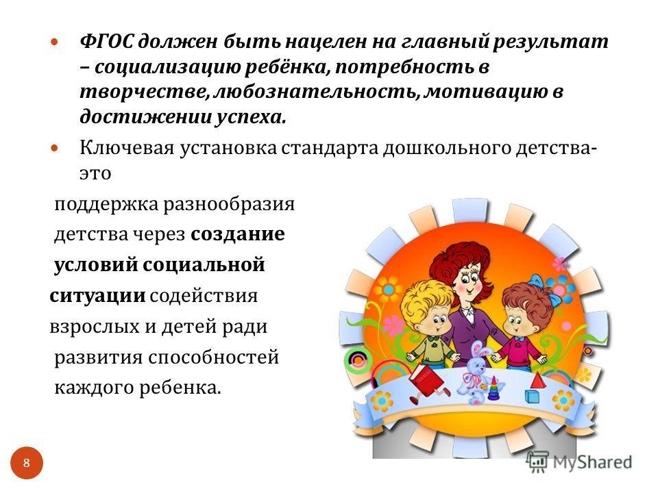 ФГОС должен быть нацелен на главный результат – социализацию ребёнка, потребность в творчестве, любознательность, мотивацию в достижении успеха. Ключевая установка стандарта дошкольного детства - это поддержка разнообразия детства через создание усло