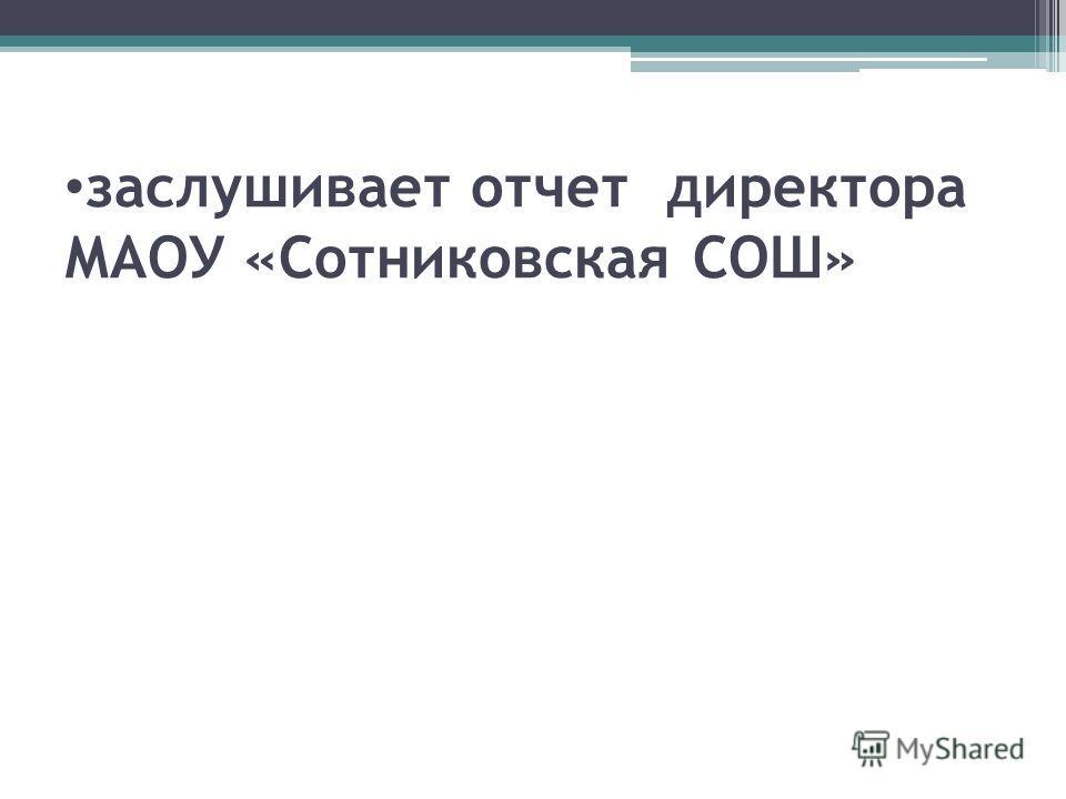 заслушивает отчет директора МАОУ «Сотниковская СОШ»
