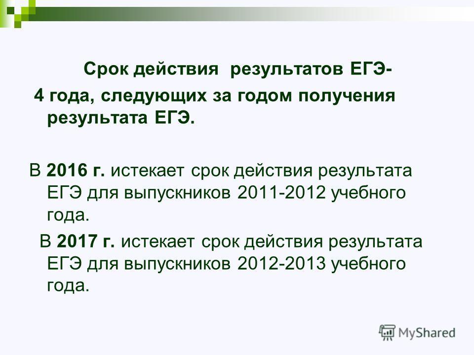 Срок действия результатов ЕГЭ- 4 года, следующих за годом получения результата ЕГЭ. В 2016 г. истекает срок действия результата ЕГЭ для выпускников 2011-2012 учебного года. В 2017 г. истекает срок действия результата ЕГЭ для выпускников 2012-2013 уче