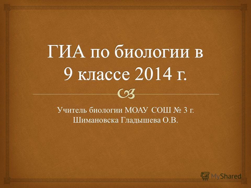 Учитель биологии МОАУ СОШ 3 г. Шимановска Гладышева О. В.