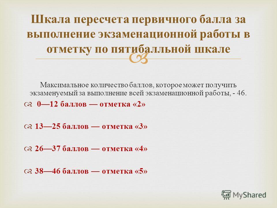 Максимальное количество баллов, которое может получить экзаменуемый за выполнение всей экзаменационной работы, - 46. 012 баллов отметка «2» 1325 баллов отметка «3» 2637 баллов отметка «4» 3846 баллов отметка «5» Шкала пересчета первичного балла за вы