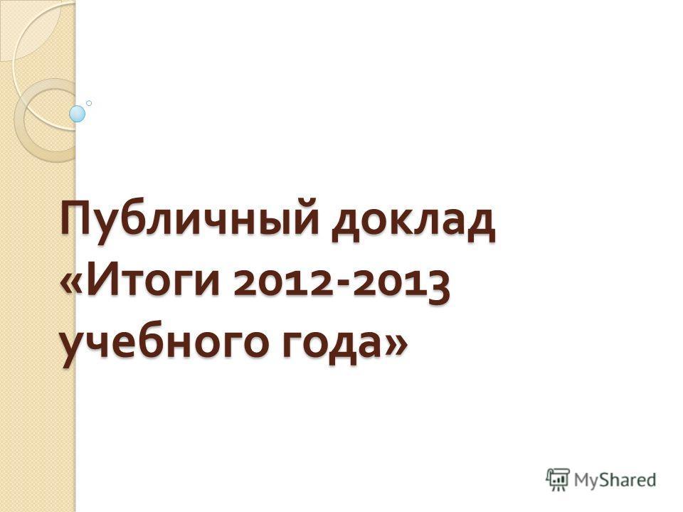 Публичный доклад « Итоги 2012-2013 учебного года »