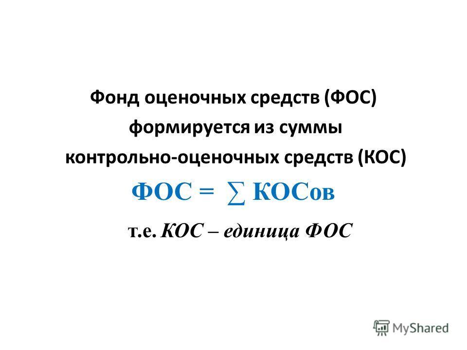 Фонд оценочных средств (ФОС) формируется из суммы контрольно-оценочных средств (КОС) ФОС = КОСов т.е. КОС – единица ФОС