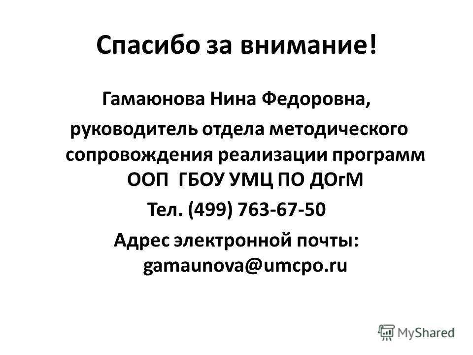Спасибо за внимание! Гамаюнова Нина Федоровна, руководитель отдела методического сопровождения реализации программ ООП ГБОУ УМЦ ПО ДОгМ Тел. (499) 763-67-50 Адрес электронной почты: gamaunova@umcpo.ru