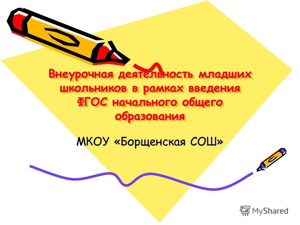 Внеурочная деятельность младших школьников в рамках введения ФГОС начального общего образования МКОУ «Борщенская СОШ»