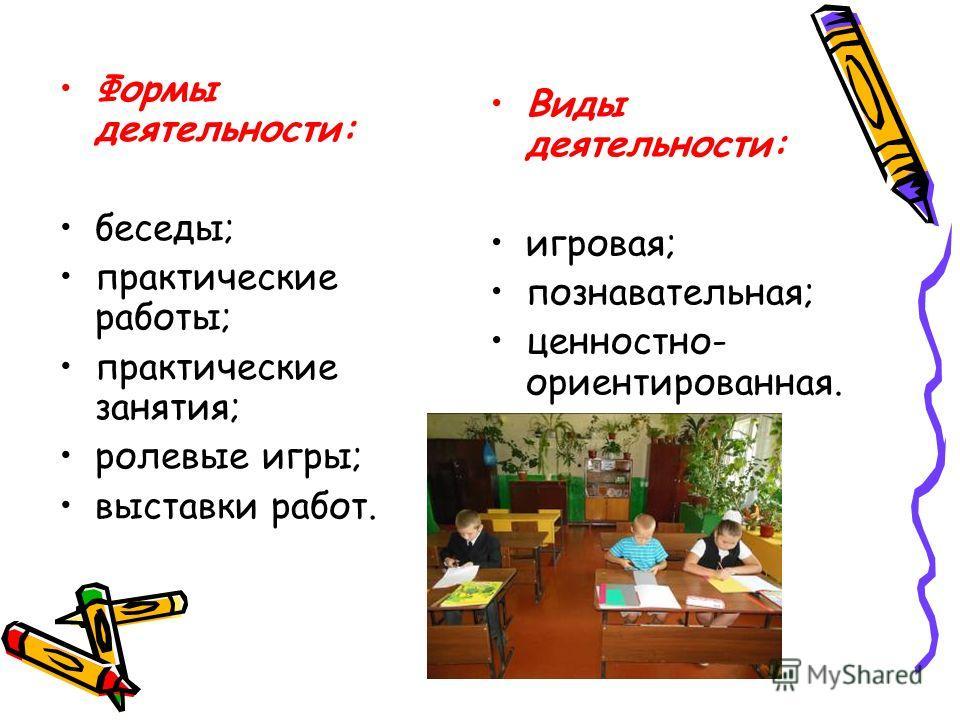 Формы деятельности: беседы; практические работы; практические занятия; ролевые игры; выставки работ. Виды деятельности: игровая; познавательная; ценностно- ориентированная.