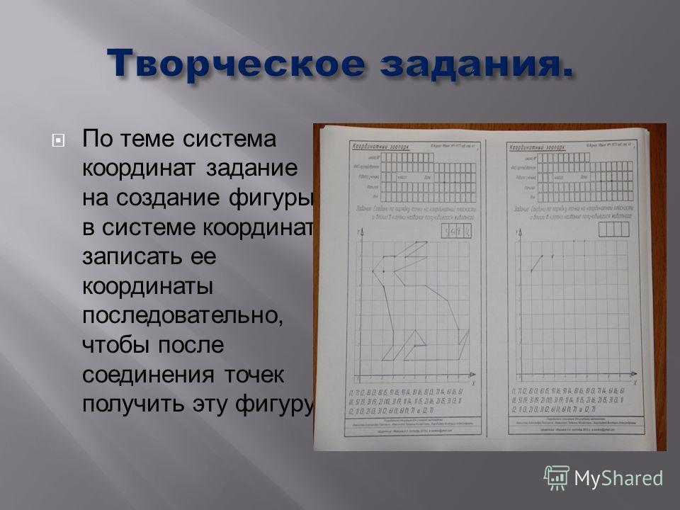 По теме система координат задание на создание фигуры в системе координат, записать ее координаты последовательно, чтобы после соединения точек получить эту фигуру.