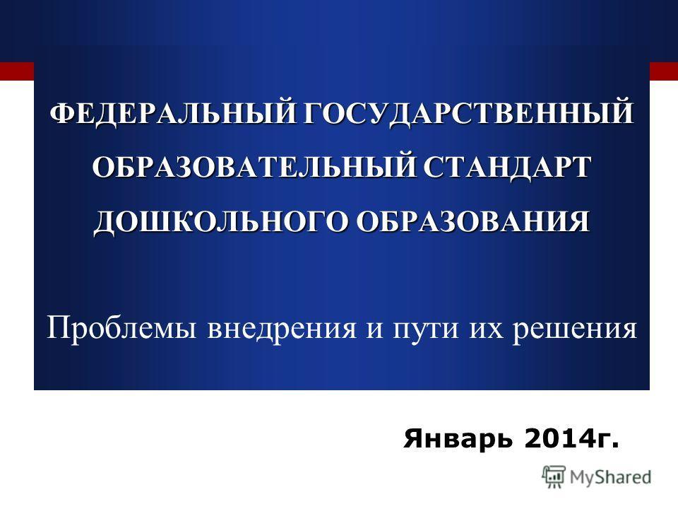 Январь 2014 г. ФЕДЕРАЛЬНЫЙ ГОСУДАРСТВЕННЫЙ ОБРАЗОВАТЕЛЬНЫЙ СТАНДАРТ ДОШКОЛЬНОГО ОБРАЗОВАНИЯ ФЕДЕРАЛЬНЫЙ ГОСУДАРСТВЕННЫЙ ОБРАЗОВАТЕЛЬНЫЙ СТАНДАРТ ДОШКОЛЬНОГО ОБРАЗОВАНИЯ Проблемы внедрения и пути их решения