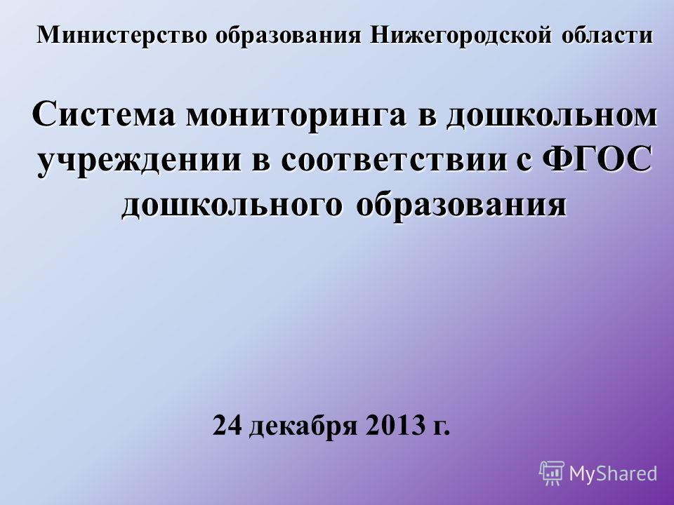 Министерство образования Нижегородской области Система мониторинга в дошкольном учреждении в соответствии с ФГОС дошкольного образования 24 декабря 2013 г.