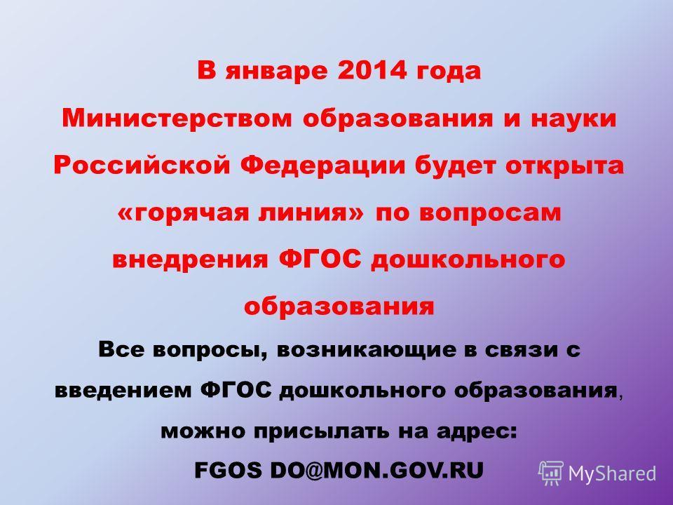 В январе 2014 года Министерством образования и науки Российской Федерации будет открыта «горячая линия» по вопросам внедрения ФГОС дошкольного образования Все вопросы, возникающие в связи с введением ФГОС дошкольного образования, можно присылать на а