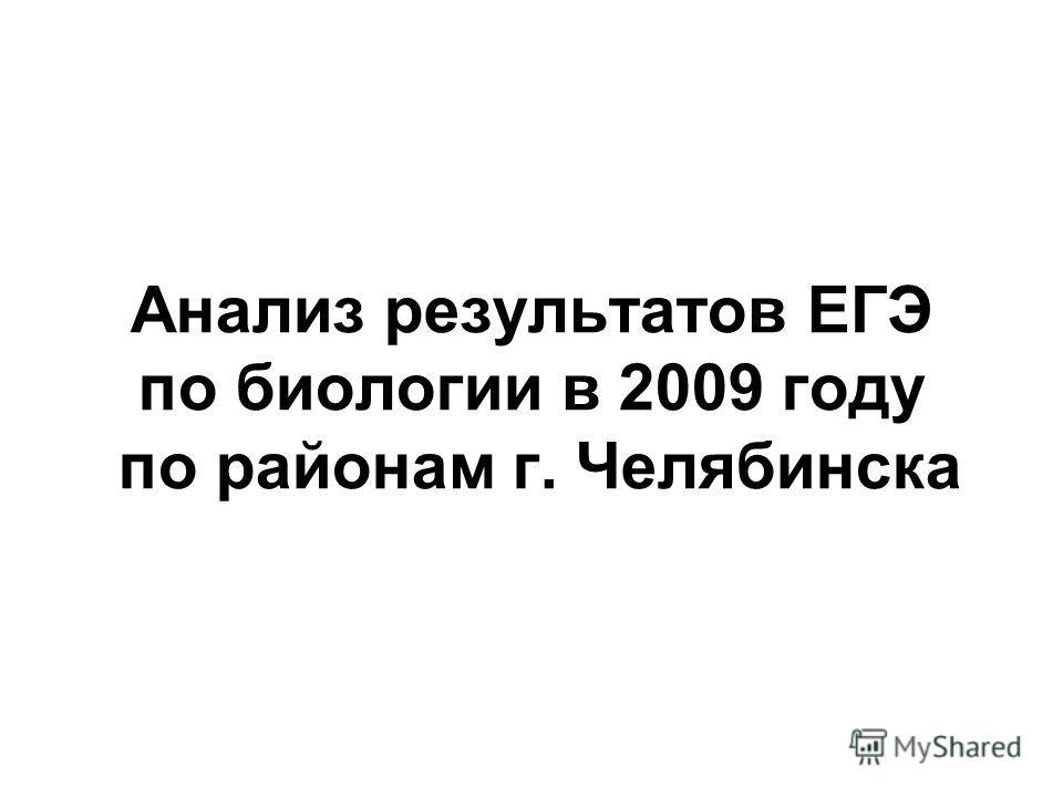 Анализ результатов ЕГЭ по биологии в 2009 году по районам г. Челябинска