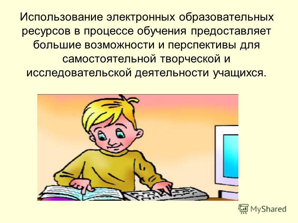 Использование электронных образовательных ресурсов в процессе обучения предоставляет большие возможности и перспективы для самостоятельной творческой и исследовательской деятельности учащихся.