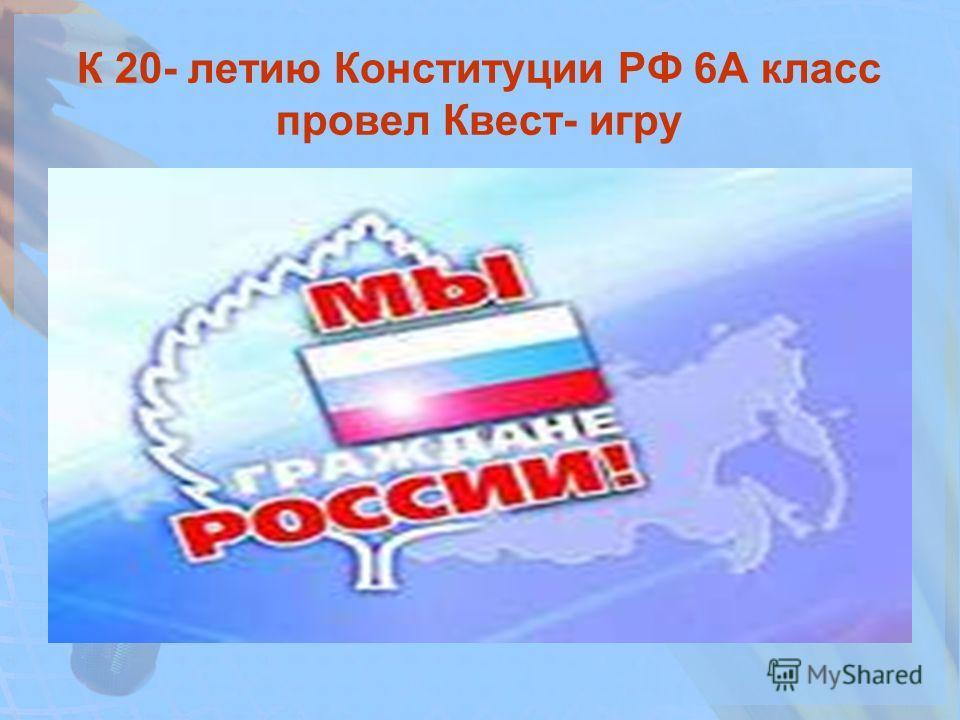 К 20- летию Конституции РФ 6А класс провел Квест- игру