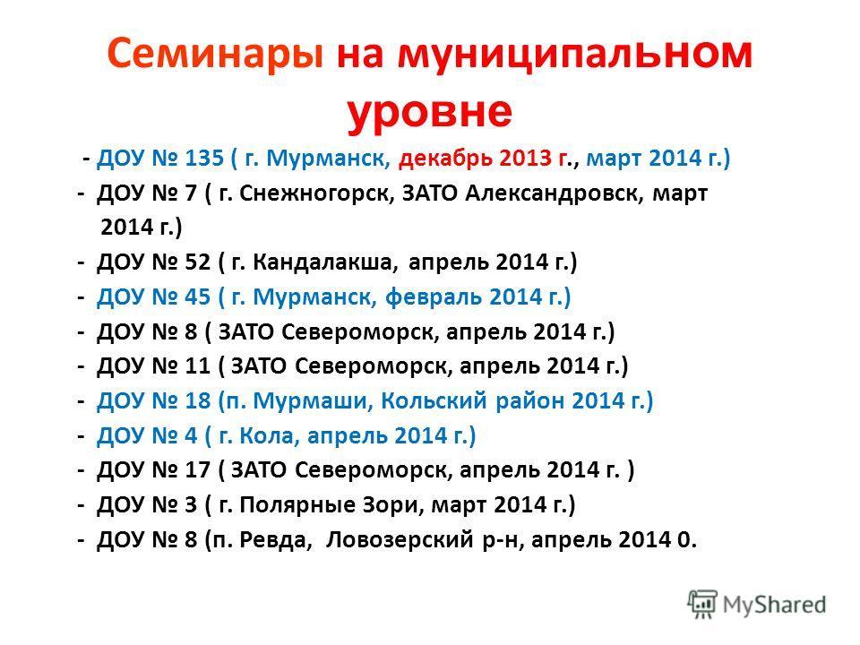 Семинары на муниципальном уровне - ДОУ 135 ( г. Мурманск, декабрь 2013 г., март 2014 г.) - ДОУ 7 ( г. Снежногорск, ЗАТО Александровск, март 2014 г.) - ДОУ 52 ( г. Кандалакша, апрель 2014 г.) - ДОУ 45 ( г. Мурманск, февраль 2014 г.) - ДОУ 8 ( ЗАТО Сев