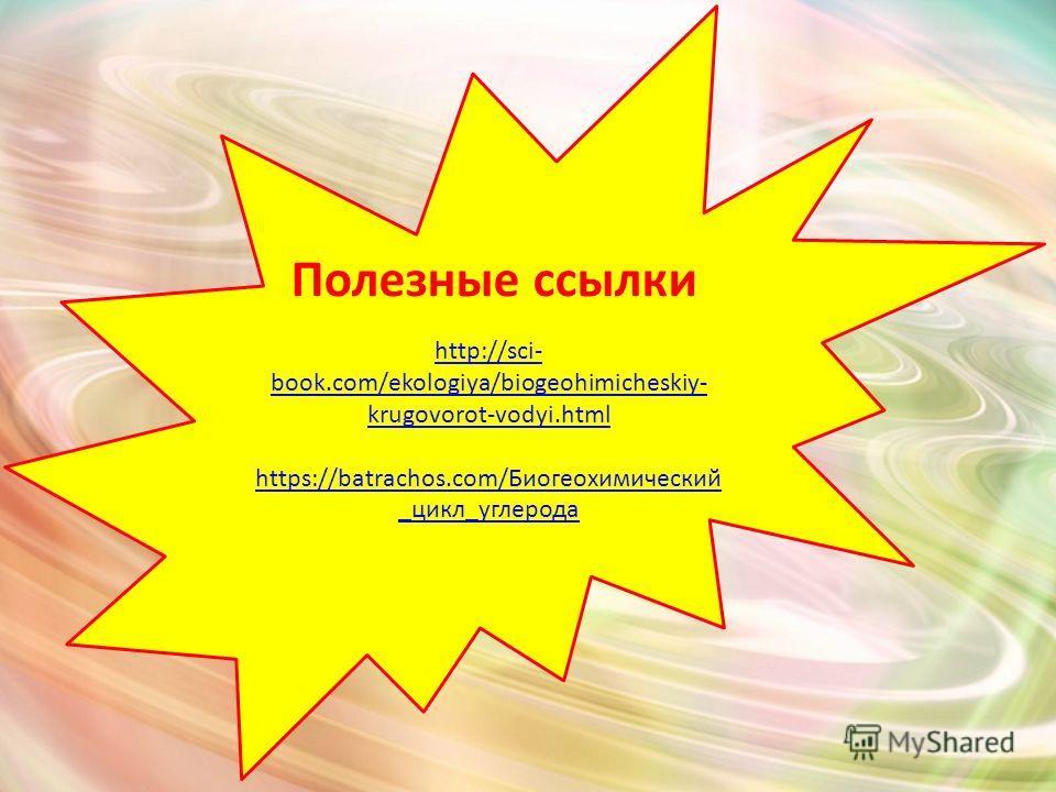 Полезные ссылки http://sci- book.com/ekologiya/biogeohimicheskiy- krugovorot-vodyi.html https://batrachos.com/Биогеохимический _цикл_углерода