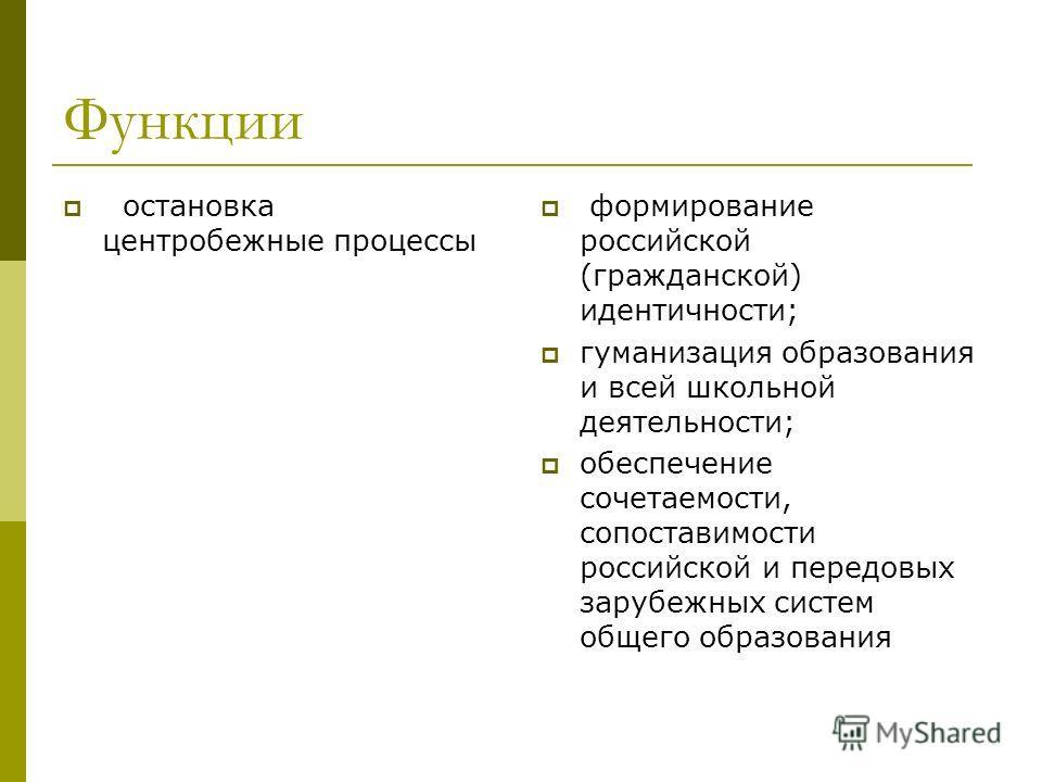 Функции остановка центробежные процессы формирование российской (гражданской) идентичности; гуманизация образования и всей школьной деятельности; обеспечение сочетаемости, сопоставимости российской и передовых зарубежных систем общего образования