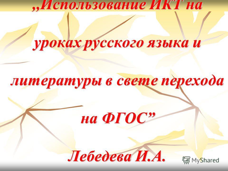 ,,Использование ИКТ на уроках русского языка и литературы в свете перехода на ФГОС Лебедева И.А.