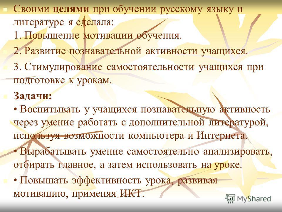 Своими целями при обучении русскому языку и литературе я сделала: 1. Повышение мотивации обучения. 2. Развитие познавательной активности учащихся. 3. Стимулирование самостоятельности учащихся при подготовке к урокам. Задачи: Воспитывать у учащихся по