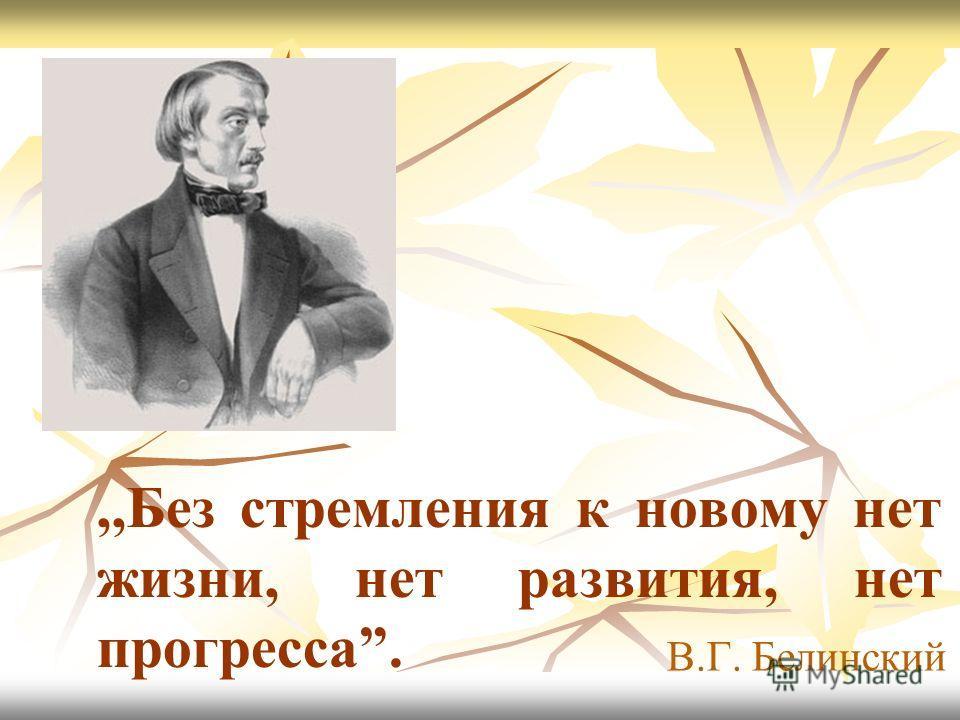,,Без стремления к новому нет жизни, нет развития, нет прогресса. В.Г. Белинский