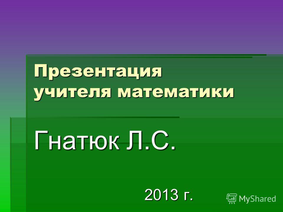 Презентация учителя математики Гнатюк Л.С. 2013 г. 2013 г.