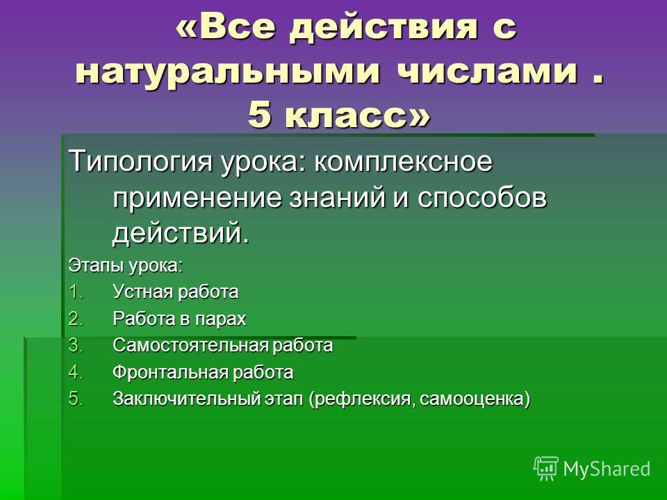 «Все действия с натуральными числами. 5 класс» «Все действия с натуральными числами. 5 класс» Типология урока: комплексное применение знаний и способов действий. Этапы урока: 1. Устная работа 2. Работа в парах 3. Самостоятельная работа 4. Фронтальная