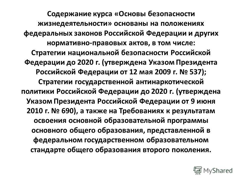 Cодержание курса «Основы безопасности жизнедеятельности» основаны на положениях федеральных законов Российской Федерации и других нормативно-правовых актов, в том числе: Стратегии национальной безопасности Российской Федерации до 2020 г. (утверждена