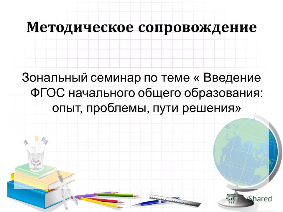 Методическое сопровождение Зональный семинар по теме « Введение ФГОС начального общего образования: опыт, проблемы, пути решения»