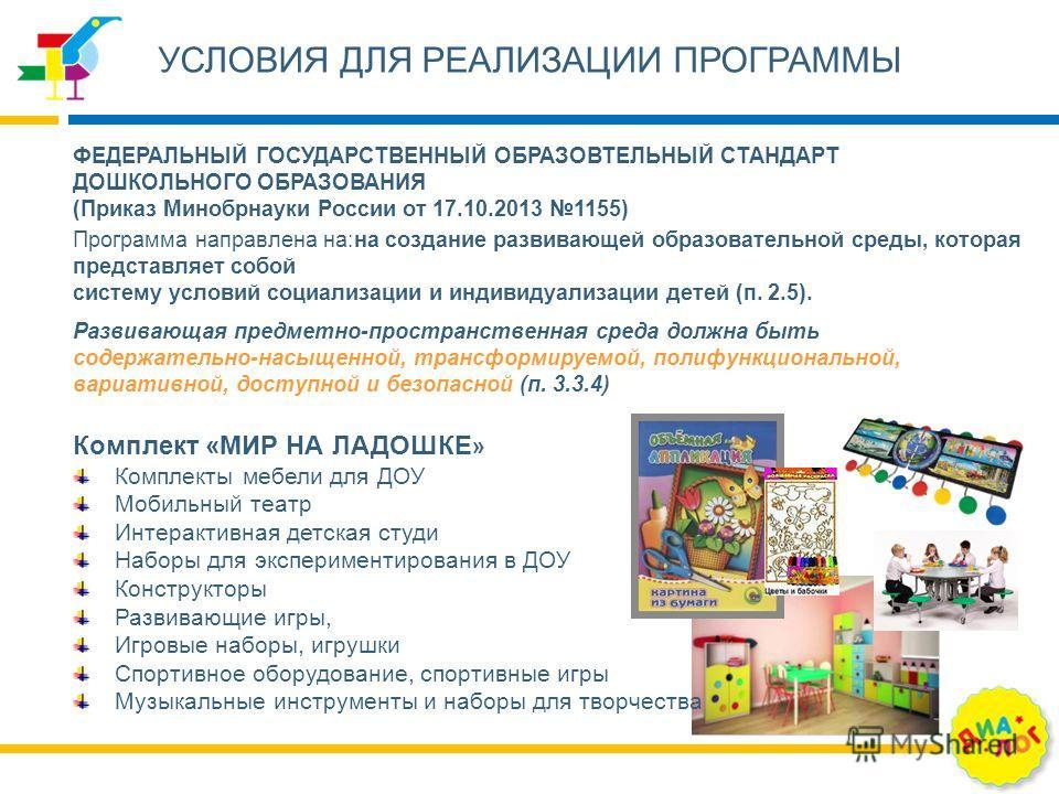 УСЛОВИЯ ДЛЯ РЕАЛИЗАЦИИ ПРОГРАММЫ Программа направлена на:на создание развивающей образовательной среды, которая представляет собой систему условий социализации и индивидуализации детей (п. 2.5). ФЕДЕРАЛЬНЫЙ ГОСУДАРСТВЕННЫЙ ОБРАЗОВТЕЛЬНЫЙ СТАНДАРТ ДОШ