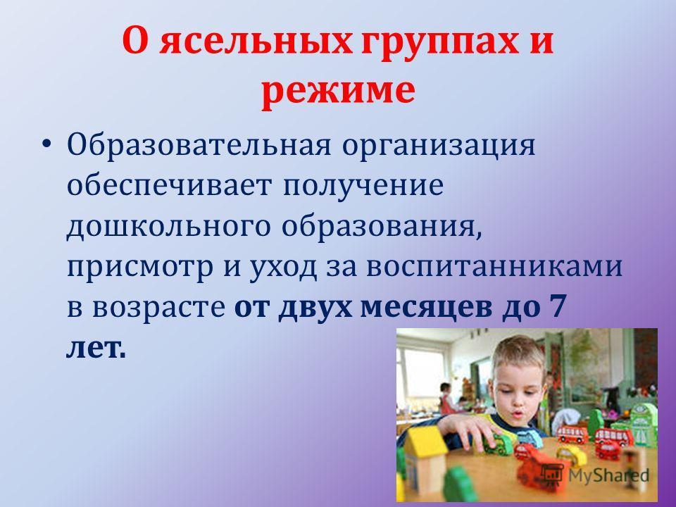 О ясельных группах и режиме Образовательная организация обеспечивает получение дошкольного образования, присмотр и уход за воспитанниками в возрасте от двух месяцев до 7 лет.
