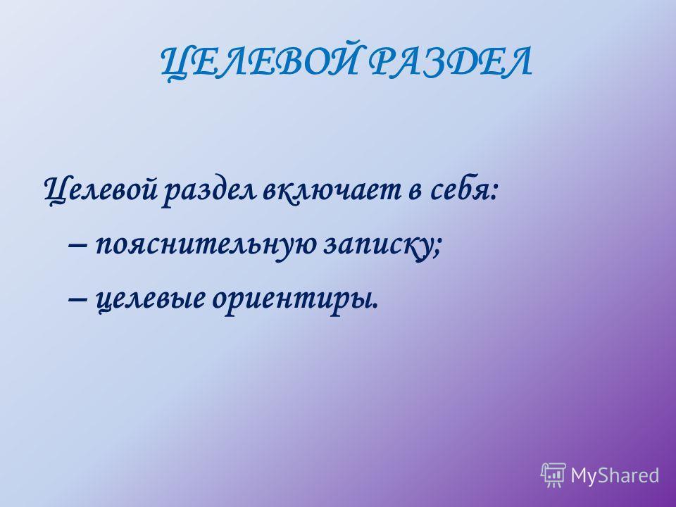 ЦЕЛЕВОЙ РАЗДЕЛ Целевой раздел включает в себя: – пояснительную записку; – целевые ориентиры.