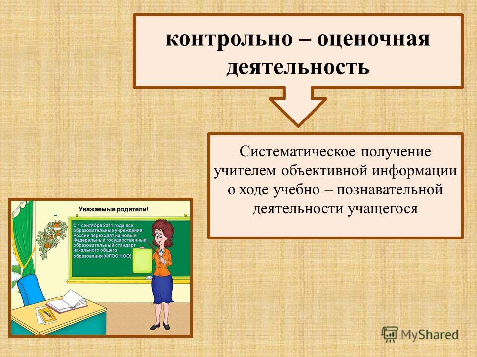 контрольно – оценочная деятельность Систематическое получение учителем объективной информации о ходе учебно – познавательной деятельности учащегося
