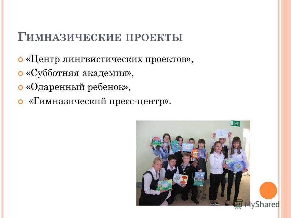 Г ИМНАЗИЧЕСКИЕ ПРОЕКТЫ «Центр лингвистических проектов», «Субботняя академия», «Одаренный ребенок», «Гимназический пресс-центр».