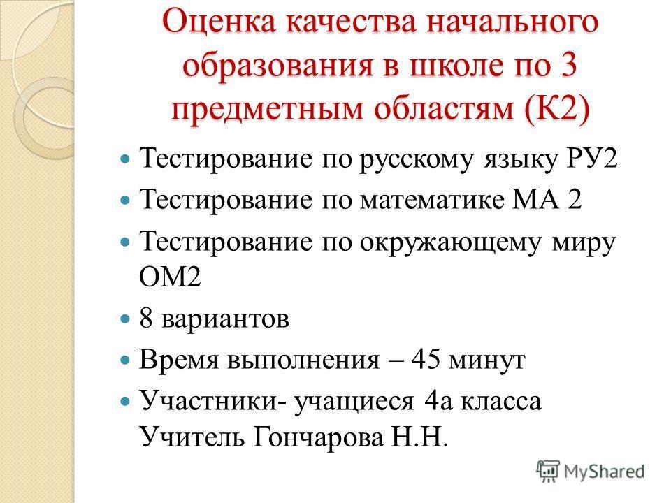 Оценка качества начального образования в школе по 3 предметным областям (К2) Тестирование по русскому языку РУ2 Тестирование по математике МА 2 Тестирование по окружающему миру ОМ2 8 вариантов Время выполнения – 45 минут Участники- учащиеся 4 а класс