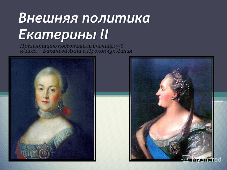 Внешняя политика Екатерины ll Презентацию подготовили ученицы 7-б класса – Баканёва Анна и Прокопчук Лилия