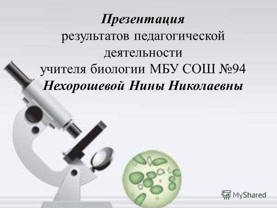 Презентация результатов педагогической деятельности учителя биологии МБУ СОШ 94 Нехорошевой Нины Николаевны