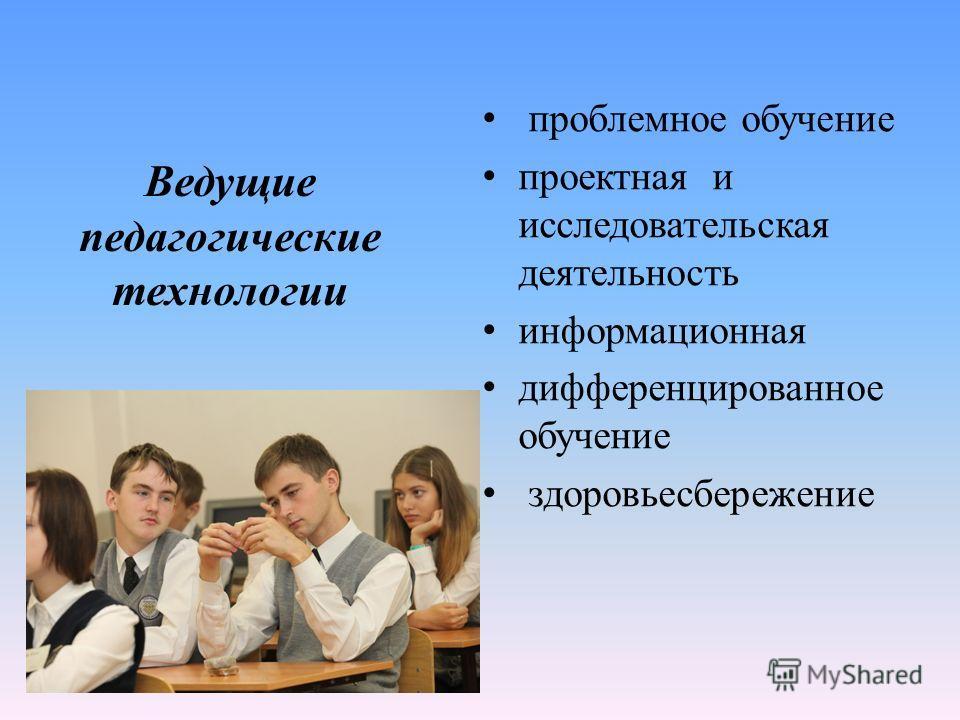 проблемное обучение проектная и исследовательская деятельность информационная дифференцированное обучение здоровьесбережение Ведущие педагогические технологии