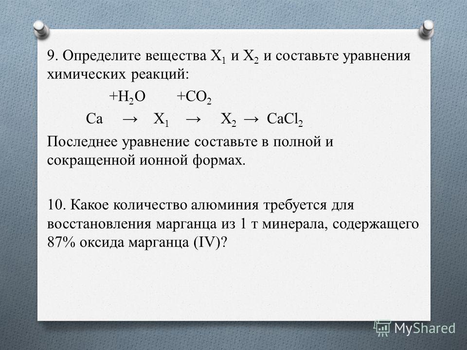 9. Определите вещества Х 1 и Х 2 и составьте уравнения химических реакций: +H 2 O +CO 2 Ca X 1 X 2 CaCl 2 Последнее уравнение составьте в полной и сокращенной ионной формах. 10. Какое количество алюминия требуется для восстановления марганца из 1 т м