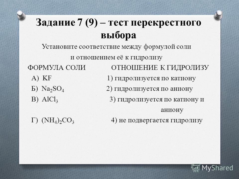 Задание 7 (9) – тест перекрестного выбора Установите соответствие между формулой соли и отношением её к гидролизу ФОРМУЛА СОЛИ ОТНОШЕНИЕ К ГИДРОЛИЗУ А) KF 1) гидролизуется по катиону Б) Na 2 SO 4 2) гидролизуется по аниону В) AlCl 3 3) гидролизуется