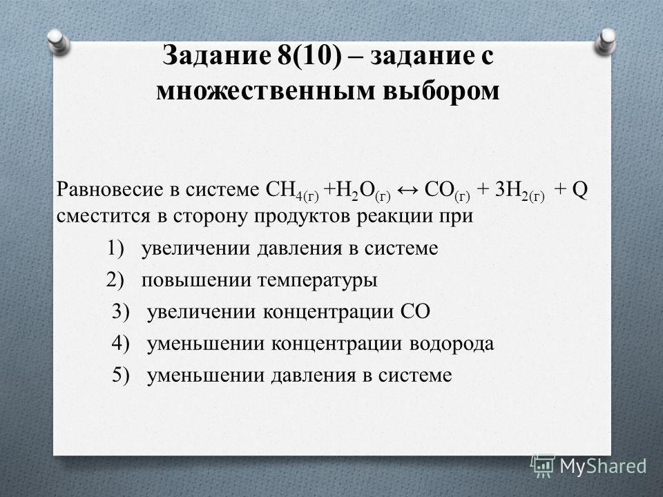 Задание 8(10) – задание с множественным выбором Равновесие в системе CH 4(г) +H 2 O (г) CO (г) + 3H 2(г) + Q сместится в сторону продуктов реакции при 1) увеличении давления в системе 2) повышении температуры 3) увеличении концентрации СО 4) уменьшен