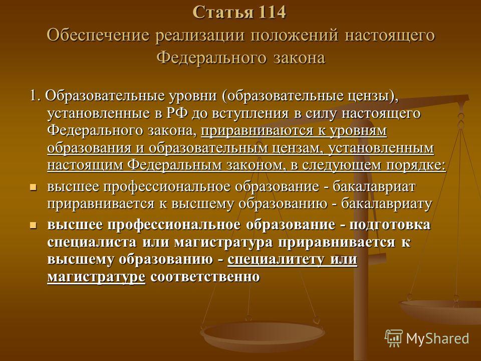 Статья 114 Обеспечение реализации положений настоящего Федерального закона 1. Образовательные уровни (образовательные цензы), установленные в РФ до вступления в силу настоящего Федерального закона, приравниваются к уровням образования и образовательн