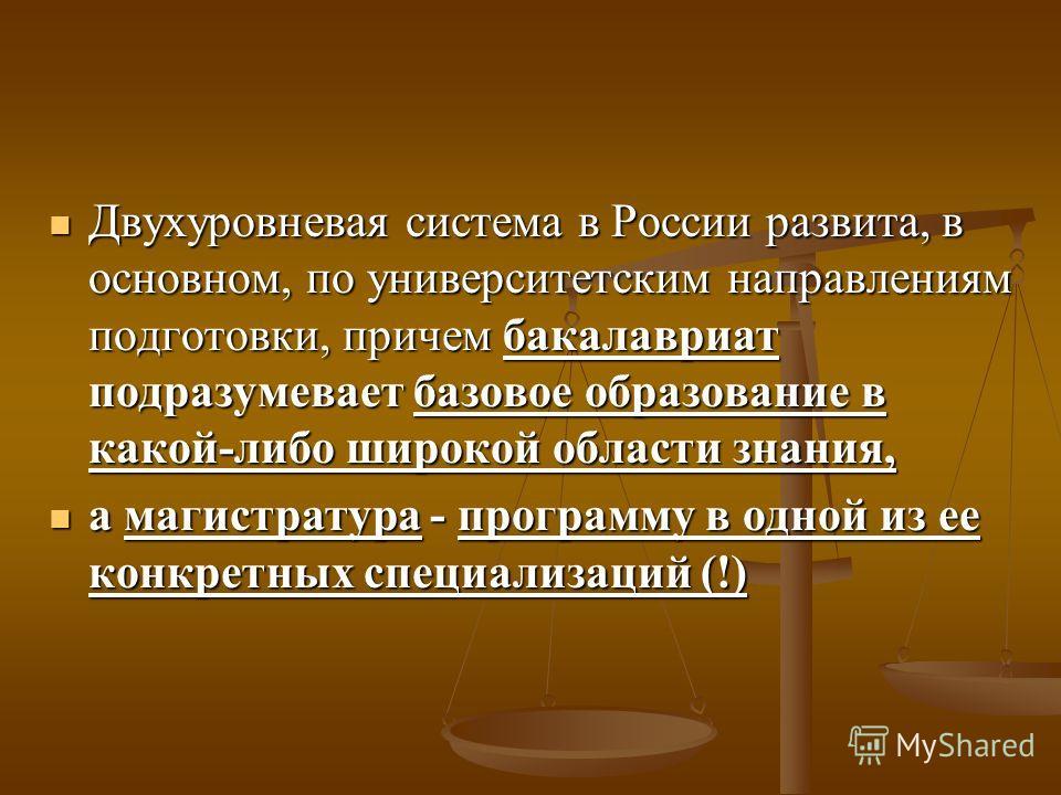 Двухуровневая система в России развита, в основном, по университетским направлениям подготовки, причем бакалавриат подразумевает базовое образование в какой-либо широкой области знания, Двухуровневая система в России развита, в основном, по университ