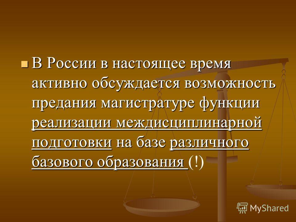 В России в настоящее время активно обсуждается возможность предания магистратуре функции реализации междисциплинарной подготовки на базе различного базового образования В России в настоящее время активно обсуждается возможность предания магистратуре