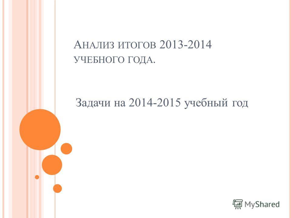А НАЛИЗ ИТОГОВ 2013-2014 УЧЕБНОГО ГОДА. Задачи на 2014-2015 учебный год
